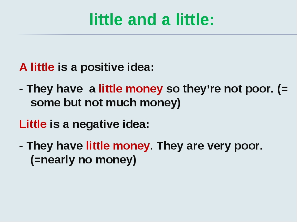 little and a little: A little is a positive idea: - They have a little money...