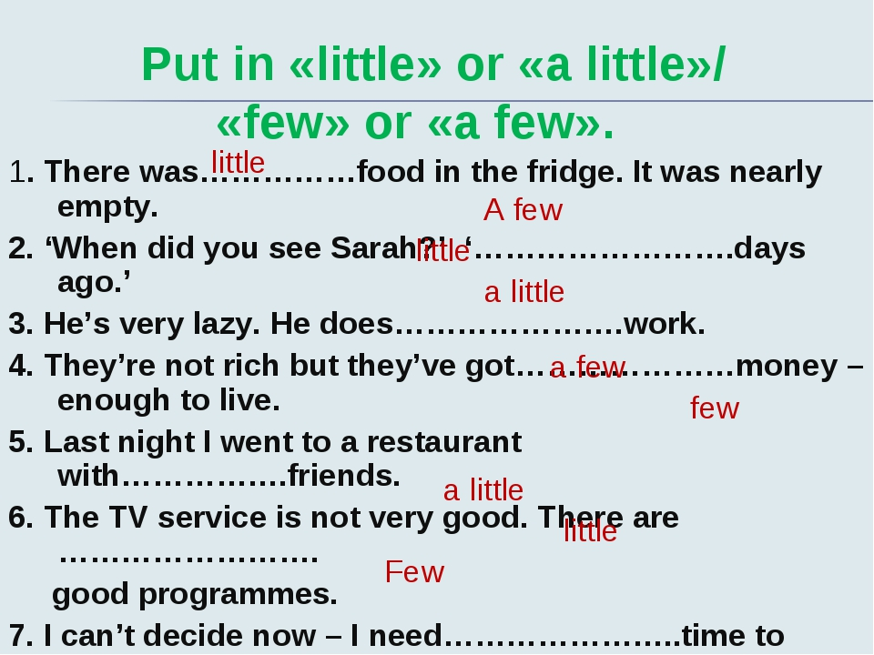 Put in «little» or «a little»/ «few» or «a few». 1. There was……………food in th...