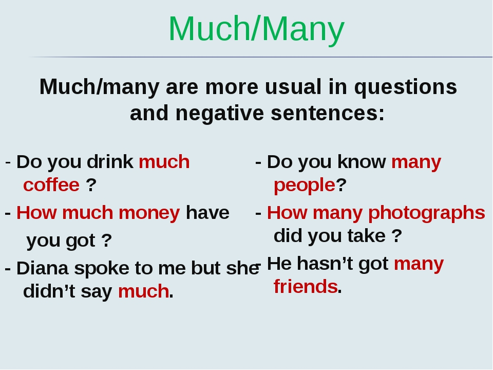 Much/Many Much/many are more usual in questions and negative sentences: - Do...