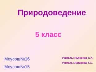 Природоведение 5 класс Моусош№16 Моусош№15 Учитель: Пьянкина С.А. Учитель: Ла