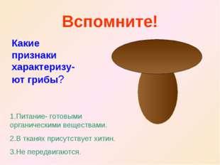 Вспомните! Какие признаки характеризу-ют грибы? 1.Питание- готовыми органичес