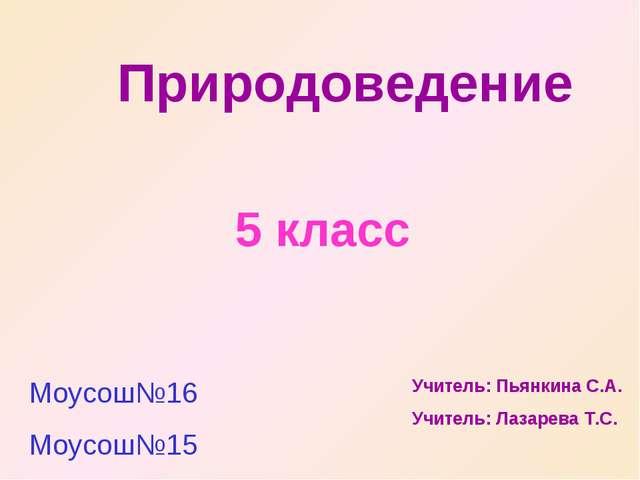 Природоведение 5 класс Моусош№16 Моусош№15 Учитель: Пьянкина С.А. Учитель: Ла...