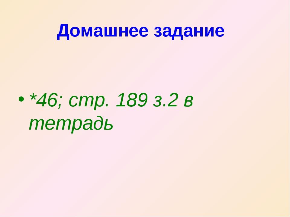 Домашнее задание *46; стр. 189 з.2 в тетрадь