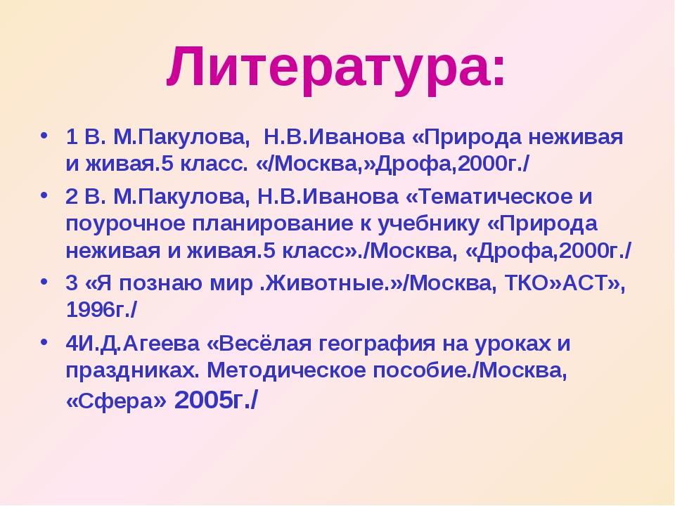 Литература: 1 В. М.Пакулова, Н.В.Иванова «Природа неживая и живая.5 класс. «/...
