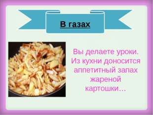 Вы делаете уроки. Из кухни доносится аппетитный запах жареной картошки… В га