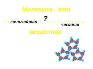 . . . . . . . . . . . Молекула - это . . . . . . . . . . . вещества ? мельчай