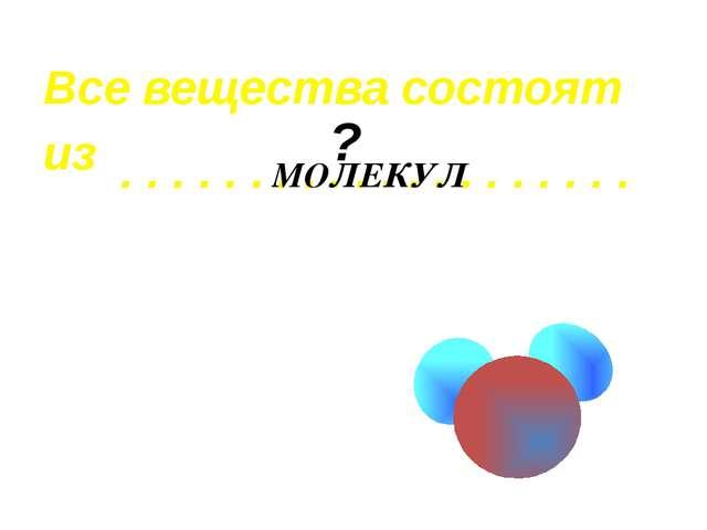 Все вещества состоят из . . . . . . . . . . . . . . . . . . . . МОЛЕКУЛ ?