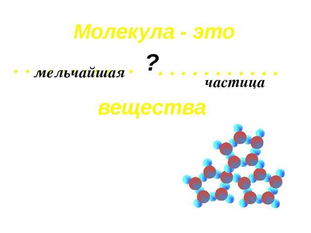 . . . . . . . . . . . Молекула - это . . . . . . . . . . . вещества ? мельчай...