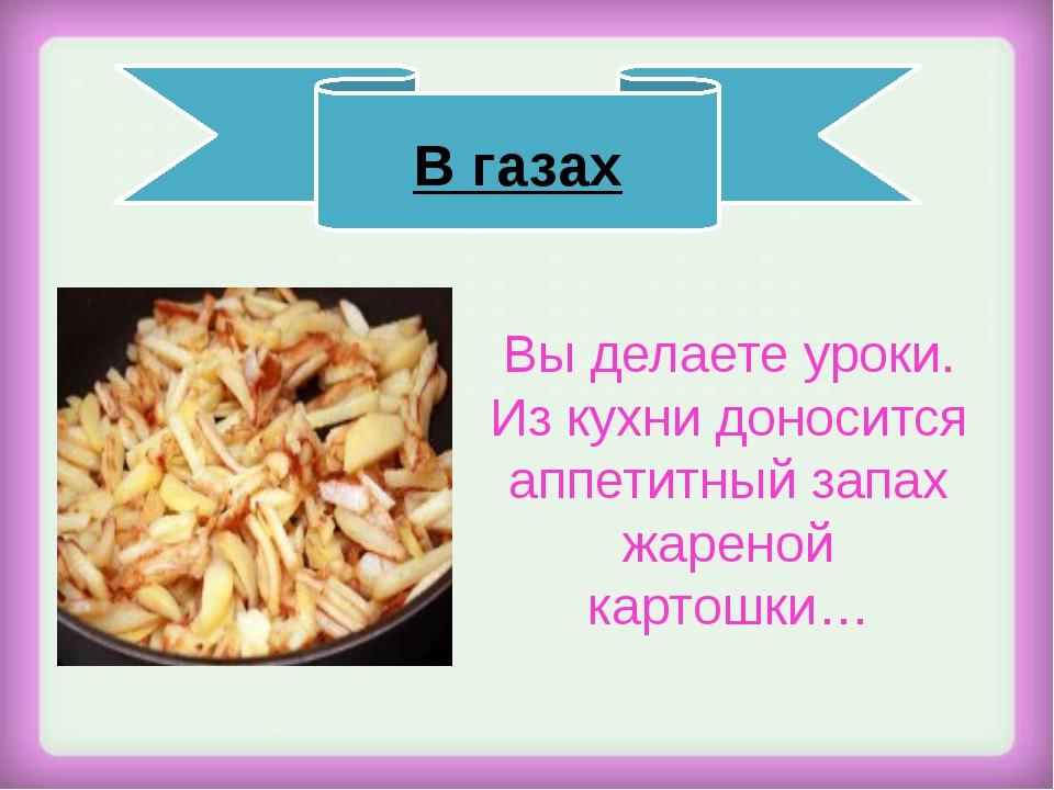 Вы делаете уроки. Из кухни доносится аппетитный запах жареной картошки… В га...