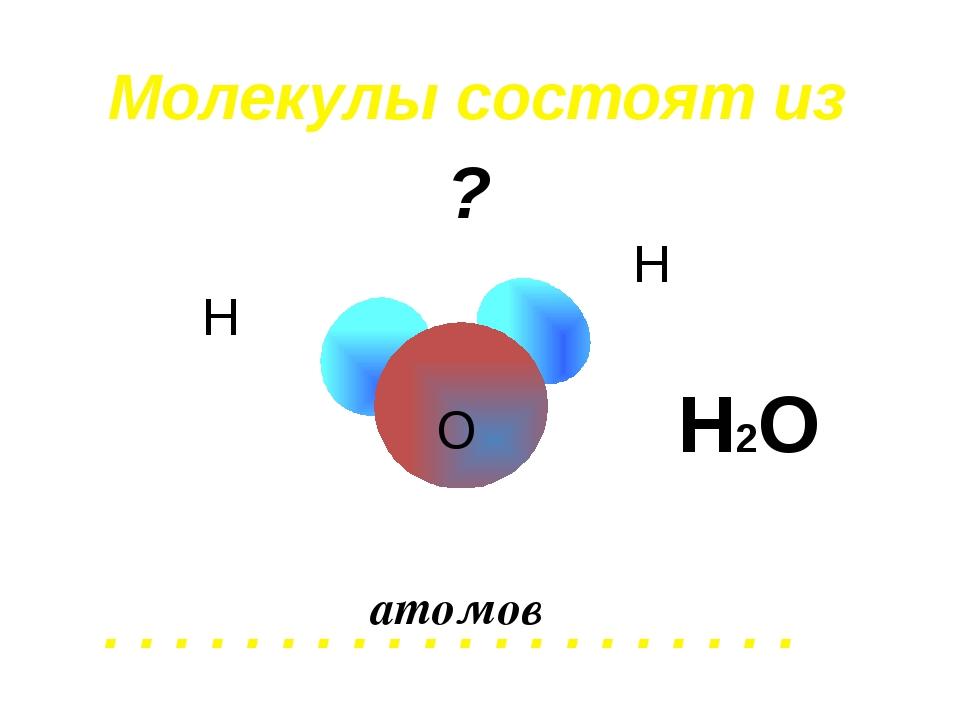 Молекулы состоят из . . . . . . . . . . . . . . . . . . . . атомов Н Н О Н2О ?