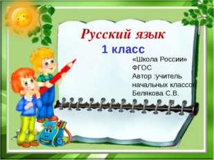 Русский язык 1 класс «Школа России» ФГОС Автор :учитель начальных классов Бел