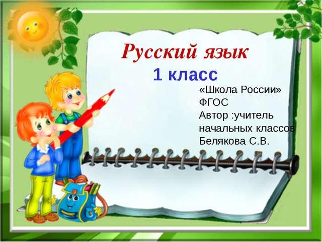 Русский язык 1 класс «Школа России» ФГОС Автор :учитель начальных классов Бел...