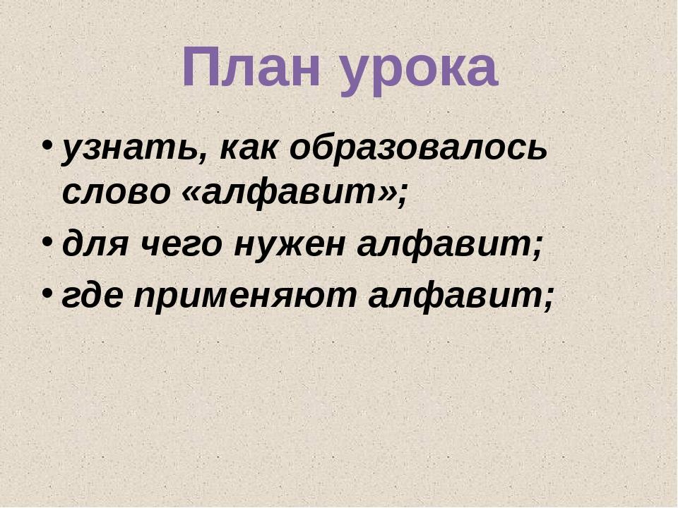 План урока узнать, как образовалось слово «алфавит»; для чего нужен алфавит;...