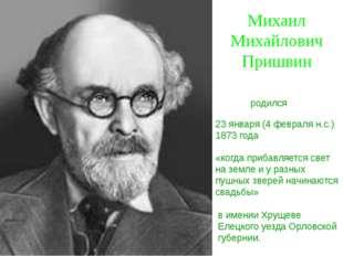 Михаил Михайлович Пришвин 23 января (4 февраля н.с.) 1873 года «когда прибавл