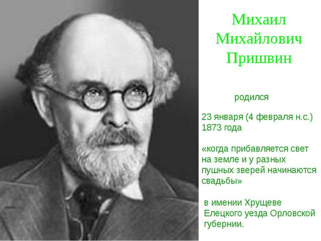 Михаил Михайлович Пришвин 23 января (4 февраля н.с.) 1873 года «когда прибавл...