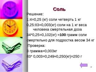 Соль Решение: 1:4=0,25 (кг) соли четверть 1 кг 0,25:83=0,003(кг) соли на 1 кг