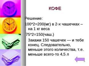 КОФЕ Решение: 100*2=200(мг) в 2-х чашечках – на 1 кг веса 75*2=150(чаш.) Зака