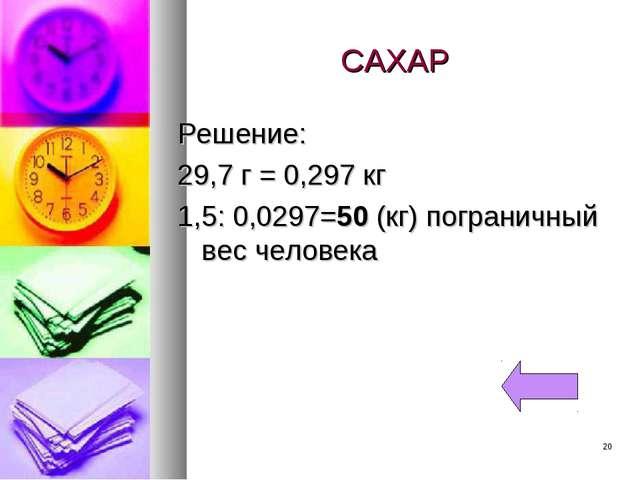 САХАР Решение: 29,7 г = 0,297 кг 1,5: 0,0297=50 (кг) пограничный вес человека *