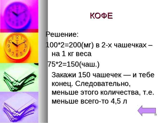 КОФЕ Решение: 100*2=200(мг) в 2-х чашечках – на 1 кг веса 75*2=150(чаш.) Зака...