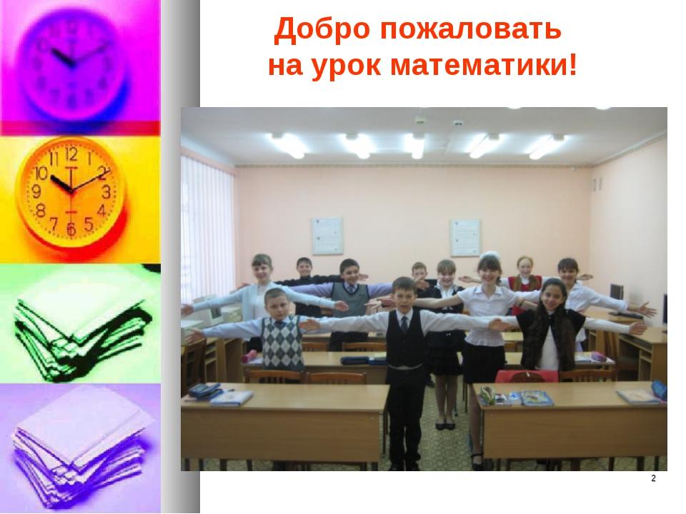 Добро пожаловать на урок математики! *