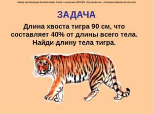 ЗАДАЧА Длина хвоста тигра 90 см, что составляет 40% от длины всего тела. Найд