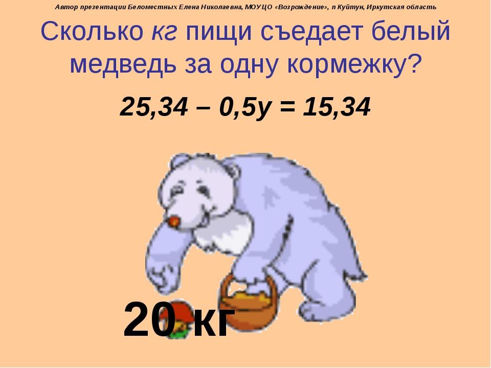 Сколько кг пищи съедает белый медведь за одну кормежку? 25,34 – 0,5у = 15,34...