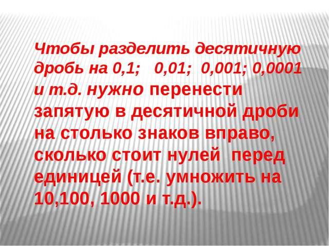 Чтобы разделить десятичную дробь на 0,1; 0,01; 0,001; 0,0001 и т.д. нужно пер...