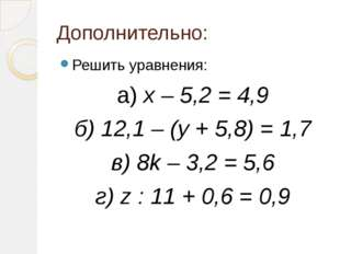 Дополнительно: Решить уравнения: а) х – 5,2 = 4,9 б) 12,1 – (у + 5,8) = 1,7 в