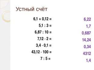 Устный счёт 6,1 + 0,12 = 5,1 : 3 = 6,87 : 10 = 7,12 ∙ 2 = 3,4 ∙ 0,1 = 43,12 ∙