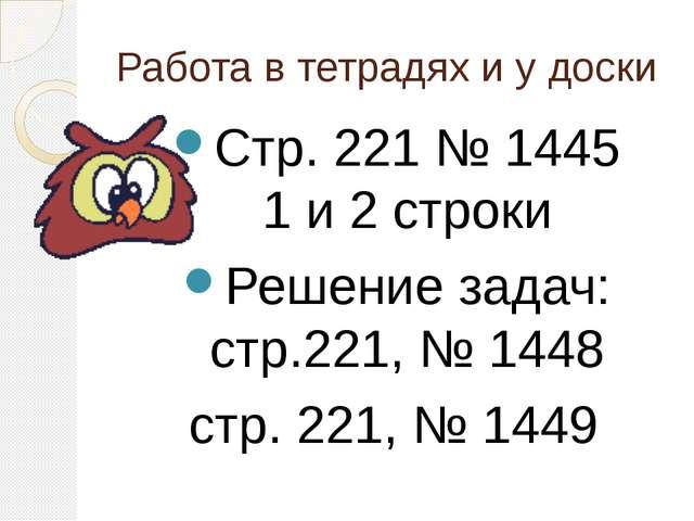 Работа в тетрадях и у доски Стр. 221 № 1445 1 и 2 строки Решение задач: стр.2...