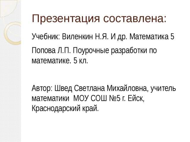 Презентация составлена: Учебник: Виленкин Н.Я. И др. Математика 5 Попова Л.П....