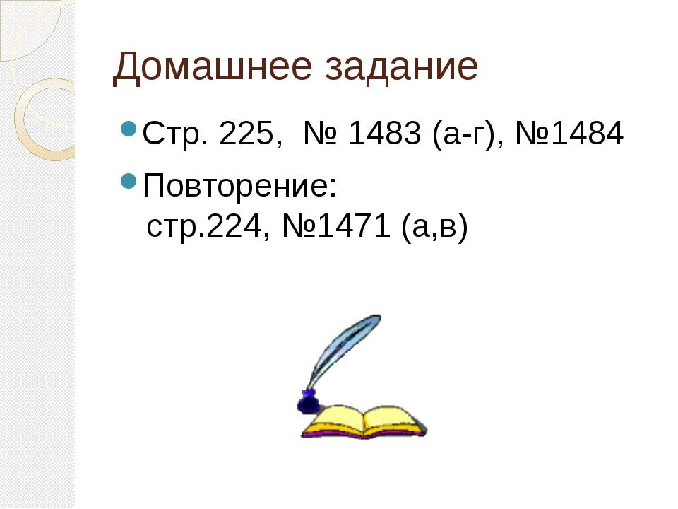 Домашнее задание Стр. 225, № 1483 (а-г), №1484 Повторение: стр.224, №1471 (а,в)
