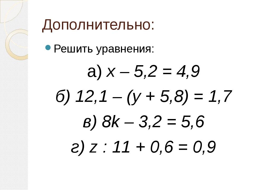 Дополнительно: Решить уравнения: а) х – 5,2 = 4,9 б) 12,1 – (у + 5,8) = 1,7 в...
