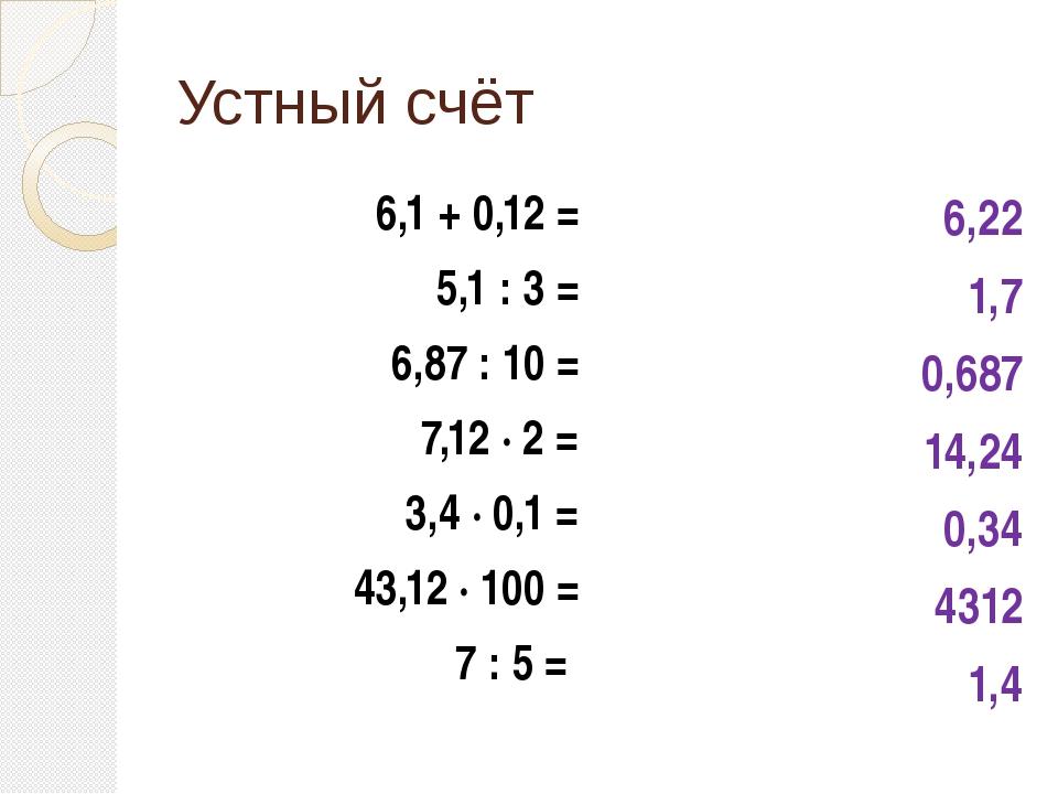 Устный счёт 6,1 + 0,12 = 5,1 : 3 = 6,87 : 10 = 7,12 ∙ 2 = 3,4 ∙ 0,1 = 43,12 ∙...