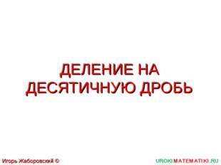 ДЕЛЕНИЕ НА ДЕСЯТИЧНУЮ ДРОБЬ UROKIMATEMATIKI.RU Игорь Жаборовский © 2011