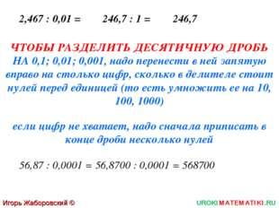 Игорь Жаборовский © 2011 UROKIMATEMATIKI.RU 2,467 : 0,01 = 246,7 : 1 = 246,7