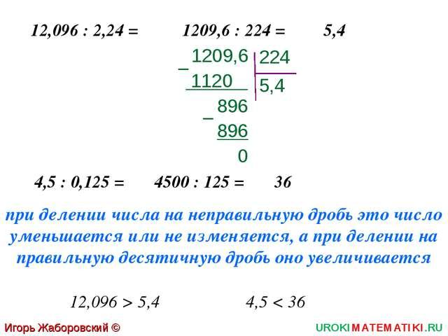 Игорь Жаборовский © 2011 UROKIMATEMATIKI.RU 12,096 : 2,24 = 1209,6 : 224 = 5,...