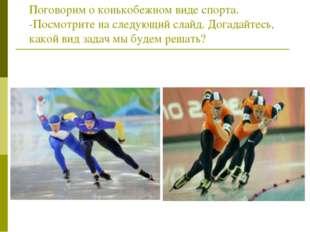 Поговорим о конькобежном виде спорта. -Посмотрите на следующий слайд. Догадай