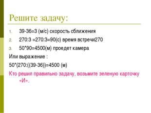 Решите задачу: 39-36=3 (м/с) скорость сближения 270:3 =270:3=90(с) время встр