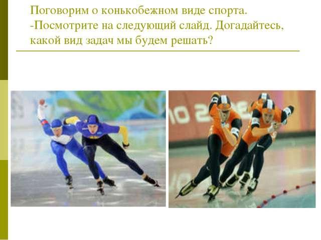 Поговорим о конькобежном виде спорта. -Посмотрите на следующий слайд. Догадай...
