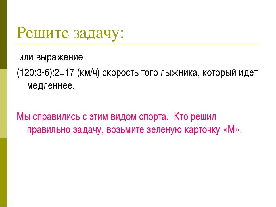 Решите задачу: или выражение : (120:3-6):2=17 (км/ч) скорость того лыжника, к...