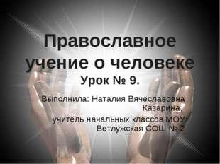 Православное учение о человеке Урок № 9. Выполнила: Наталия Вячеславовна Каза