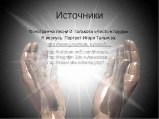 Источники Фонограмма песни И.Талькова «Чистые пруды» Я вернусь. Портрет Игоря