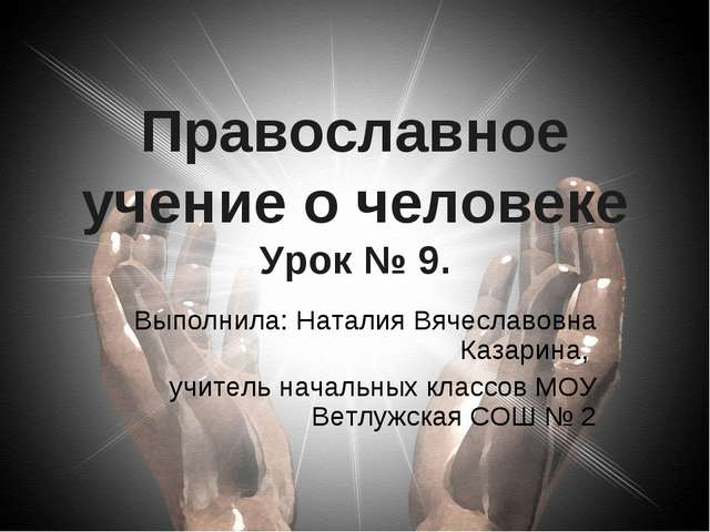 Православное учение о человеке Урок № 9. Выполнила: Наталия Вячеславовна Каза...