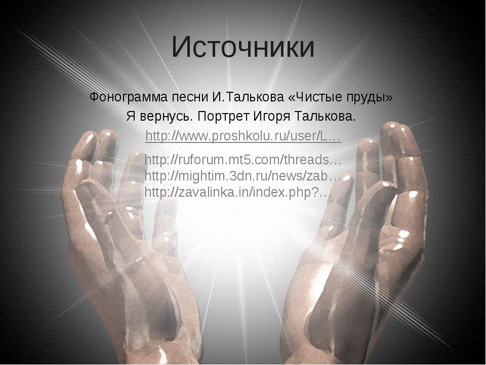 Источники Фонограмма песни И.Талькова «Чистые пруды» Я вернусь. Портрет Игоря...