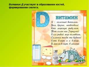 Витамин Д участвует в образовании костей, формировании скелета.