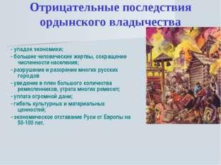 Отрицательные последствия ордынского владычества - упадок экономики; - больши