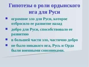 Гипотезы о роли ордынского ига для Руси огромное зло для Руси, которое отброс