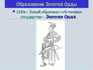 Образование Золотой Орды 1243г.- Батый образовал собственное государство - Зо