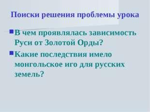 Поиски решения проблемы урока В чем проявлялась зависимость Руси от Золотой О